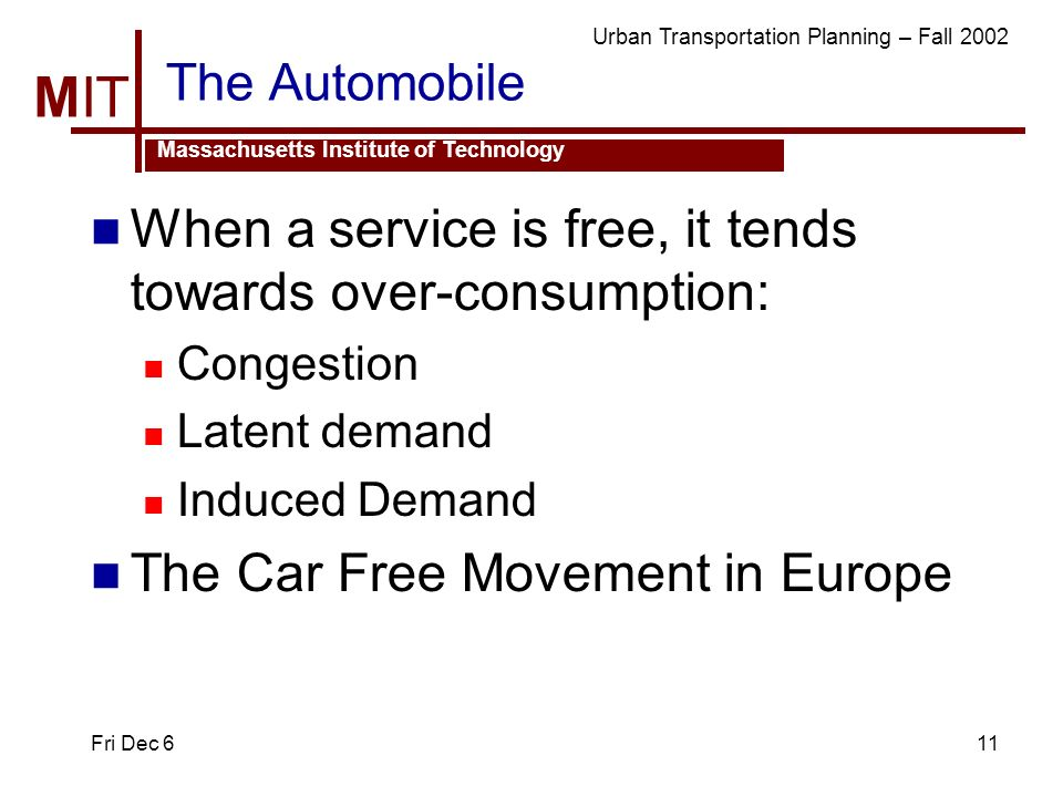 MIT Massachusetts Institute of Technology Urban Transportation Planning – Fall 2002 Fri Dec 611 The Automobile When a service is free, it tends towards over-consumption: Congestion Latent demand Induced Demand The Car Free Movement in Europe