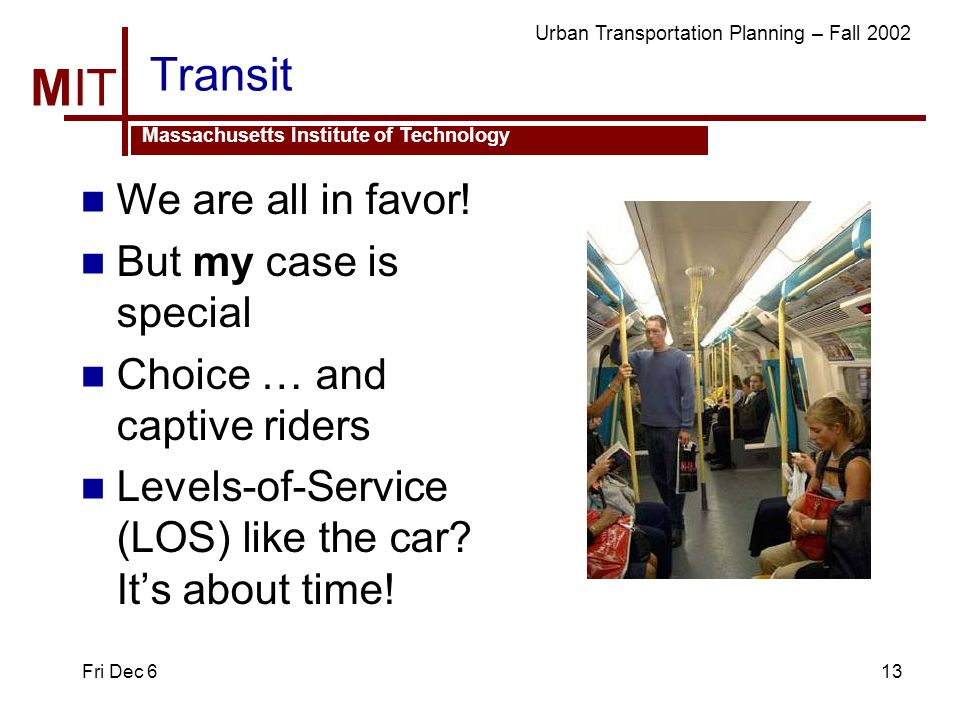 MIT Massachusetts Institute of Technology Urban Transportation Planning – Fall 2002 Fri Dec 613 Transit We are all in favor.