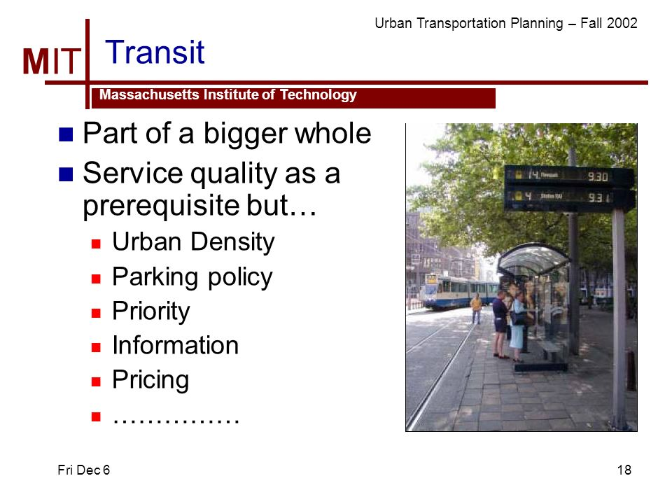 MIT Massachusetts Institute of Technology Urban Transportation Planning – Fall 2002 Fri Dec 618 Transit Part of a bigger whole Service quality as a prerequisite but… Urban Density Parking policy Priority Information Pricing ……………