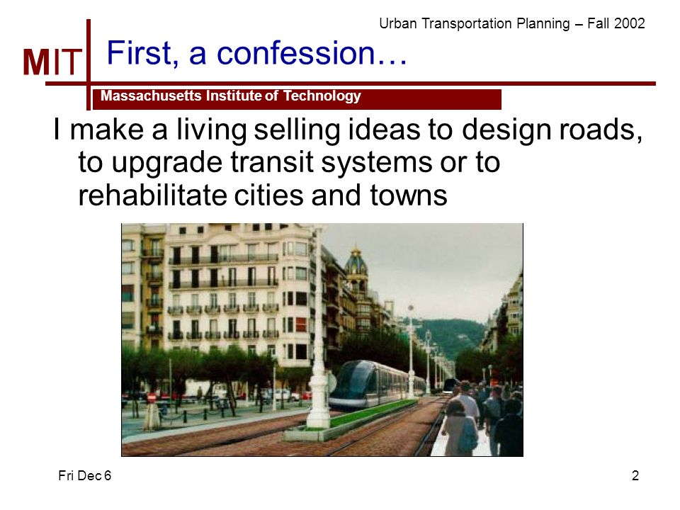 MIT Massachusetts Institute of Technology Urban Transportation Planning – Fall 2002 Fri Dec 62 First, a confession… I make a living selling ideas to design roads, to upgrade transit systems or to rehabilitate cities and towns