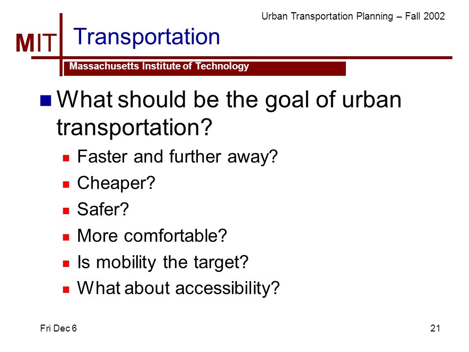 MIT Massachusetts Institute of Technology Urban Transportation Planning – Fall 2002 Fri Dec 621 Transportation What should be the goal of urban transportation.