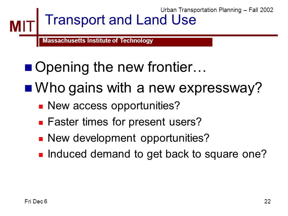 MIT Massachusetts Institute of Technology Urban Transportation Planning – Fall 2002 Fri Dec 622 Transport and Land Use Opening the new frontier… Who gains with a new expressway.