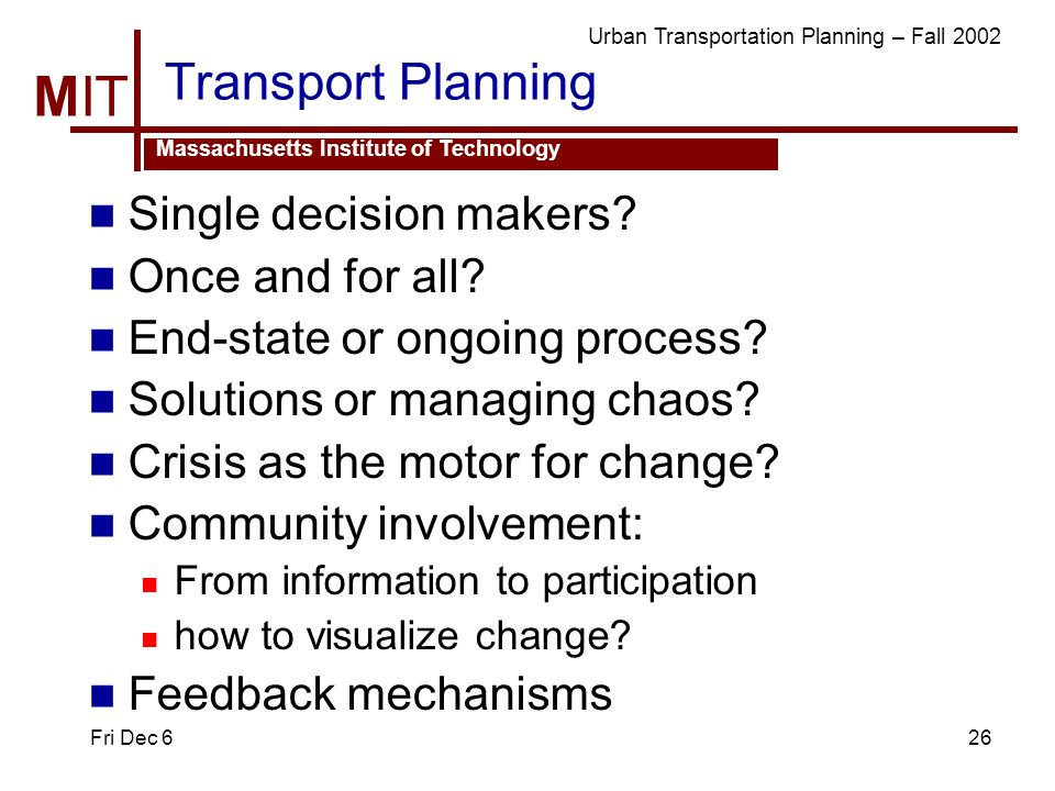 MIT Massachusetts Institute of Technology Urban Transportation Planning – Fall 2002 Fri Dec 626 Transport Planning Single decision makers.