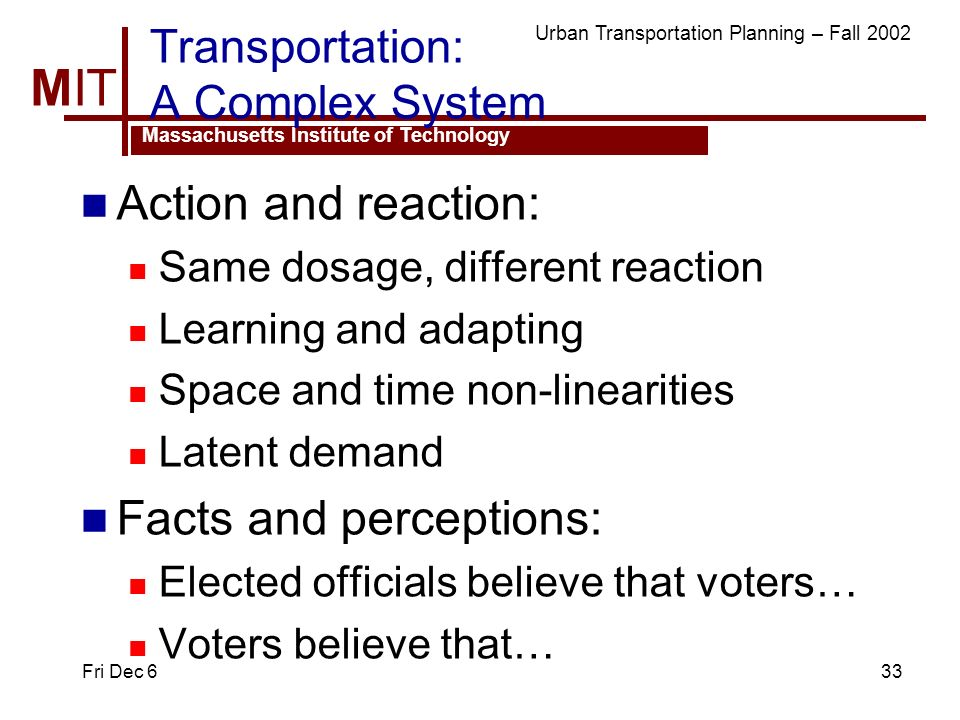 MIT Massachusetts Institute of Technology Urban Transportation Planning – Fall 2002 Fri Dec 633 Transportation: A Complex System Action and reaction: Same dosage, different reaction Learning and adapting Space and time non-linearities Latent demand Facts and perceptions: Elected officials believe that voters… Voters believe that…