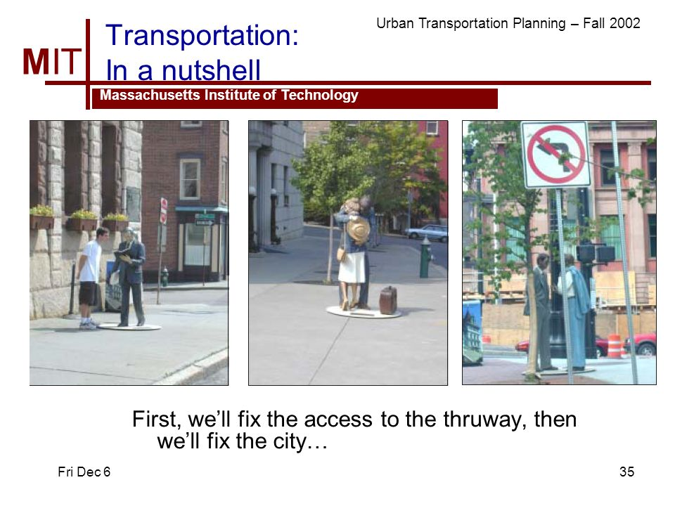 MIT Massachusetts Institute of Technology Urban Transportation Planning – Fall 2002 Fri Dec 635 Transportation: In a nutshell First, well fix the access to the thruway, then well fix the city…