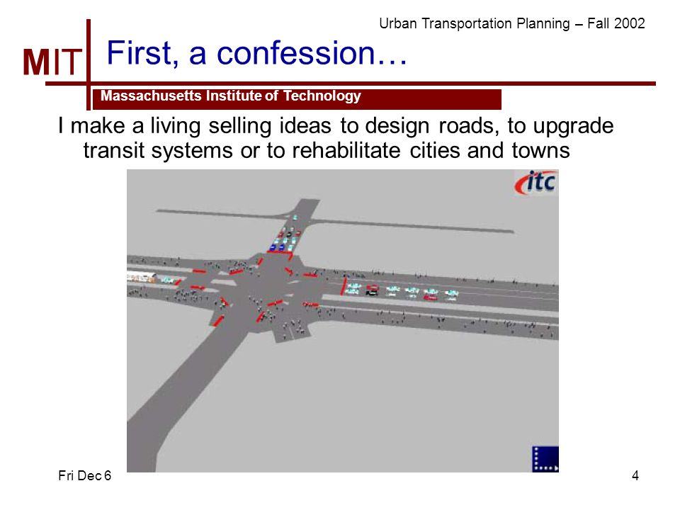 MIT Massachusetts Institute of Technology Urban Transportation Planning – Fall 2002 Fri Dec 64 First, a confession… I make a living selling ideas to design roads, to upgrade transit systems or to rehabilitate cities and towns