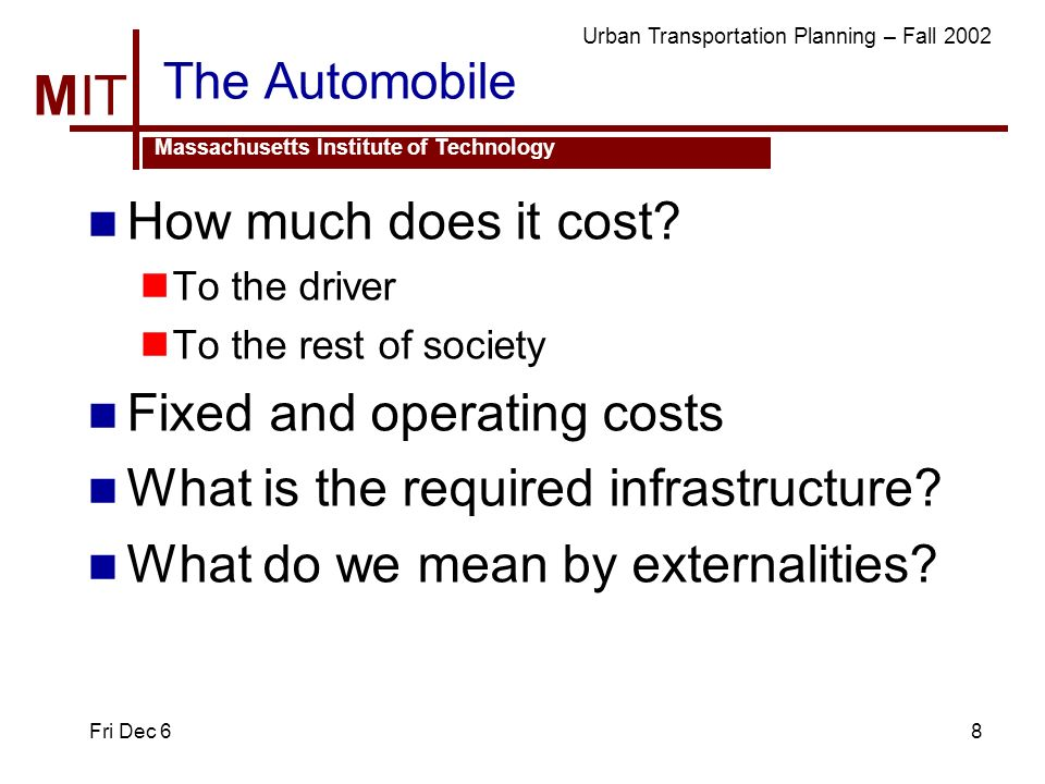 MIT Massachusetts Institute of Technology Urban Transportation Planning – Fall 2002 Fri Dec 68 The Automobile How much does it cost.