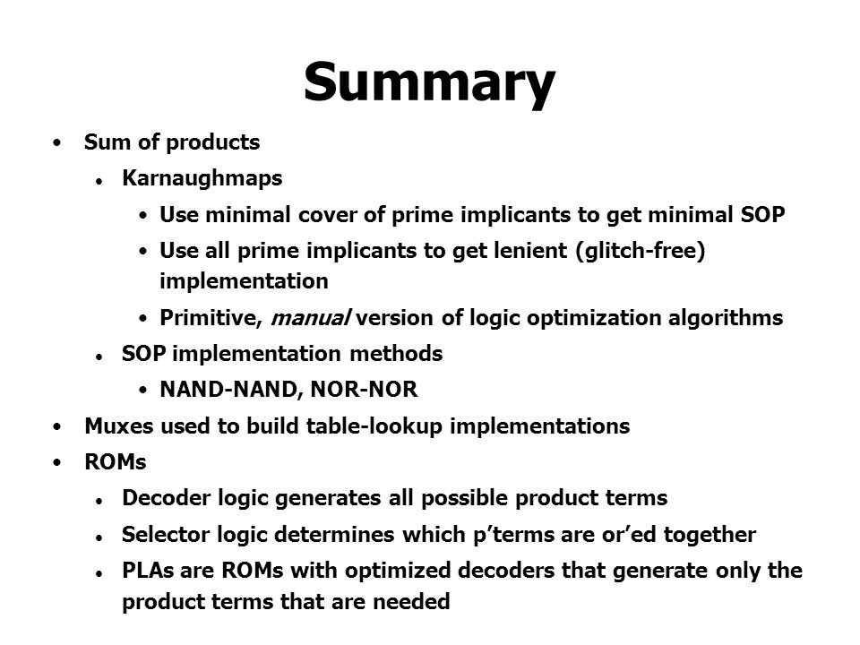 Summary Sum of products Karnaughmaps Use minimal cover of prime implicants to get minimal SOP Use all prime implicants to get lenient (glitch-free) im