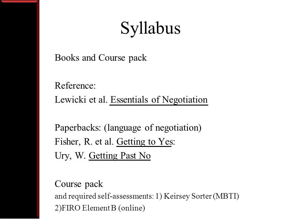 Syllabus Negotiation Exercises: Negotiation Strategies (New Recruit, Computron, El-Tek, ) Negotiation Subprocesses (Sharc, Chem-E, Amanda, Telepro) Power and Politics (Federated Science, Negotiating Change, Global Negotiation)