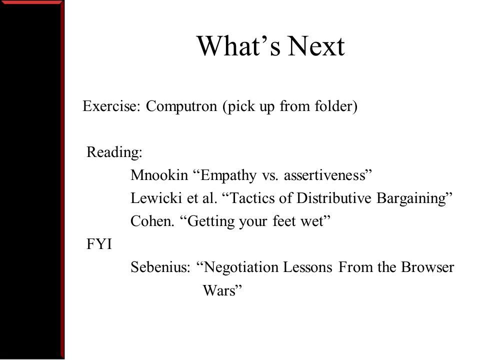 Whats Next Exercise: Computron (pick up from folder) Reading: Mnookin Empathy vs. assertiveness Lewicki et al. Tactics of Distributive Bargaining Cohe