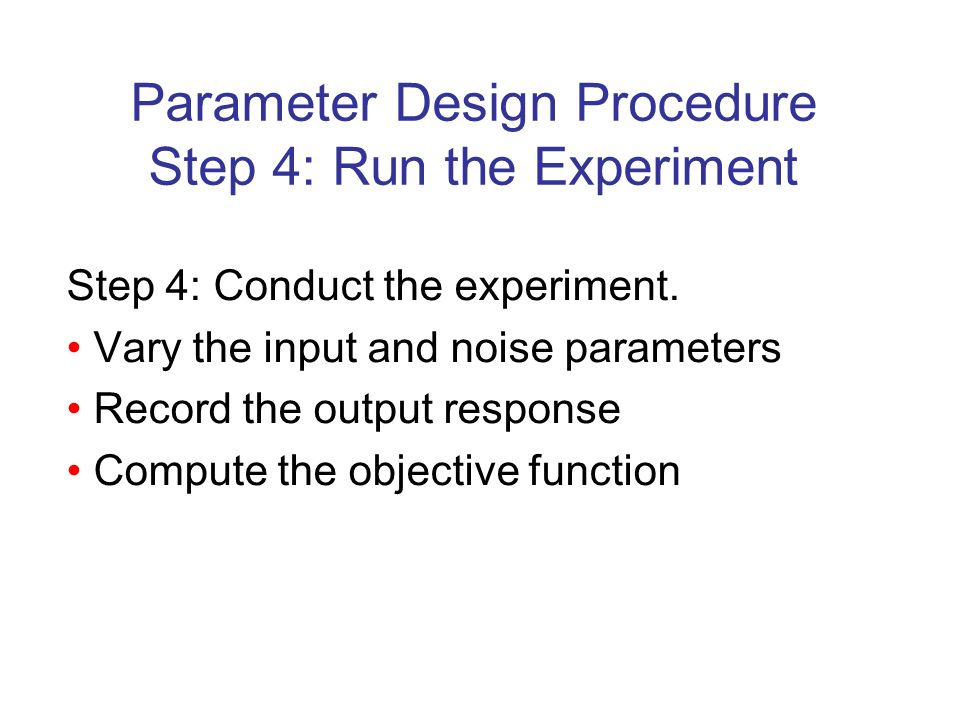 Parameter Design Procedure Step 4: Run the Experiment Step 4: Conduct the experiment.