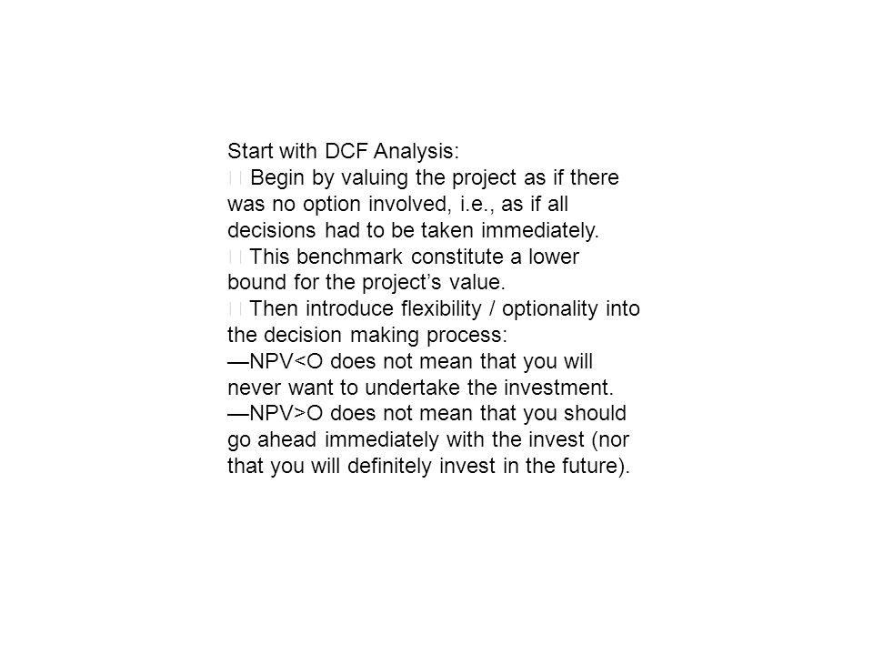 Start with DCF Analysis: Begin by valuing the project as if there was no option involved, i.e., as if all decisions had to be taken immediately. This