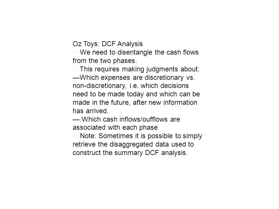 Oz Toys: DCF Analysis We need to disentangle the cash flows from the two phases. This requires making judgments about: Which expenses are discretionar