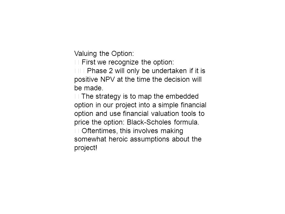 Valuing the Option: First we recognize the option: Phase 2 will only be undertaken if it is positive NPV at the time the decision will be made. The st