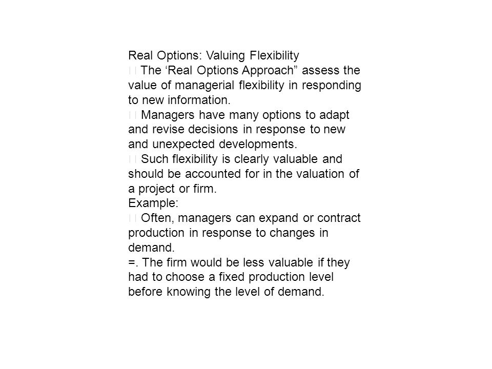 Real Options: Valuing Flexibility The Real Options Approach assess the value of managerial flexibility in responding to new information. Managers have