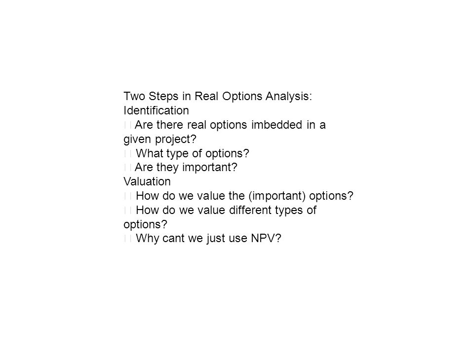 Two Steps in Real Options Analysis: Identification Are there real options imbedded in a given project? What type of options? Are they important? Valua
