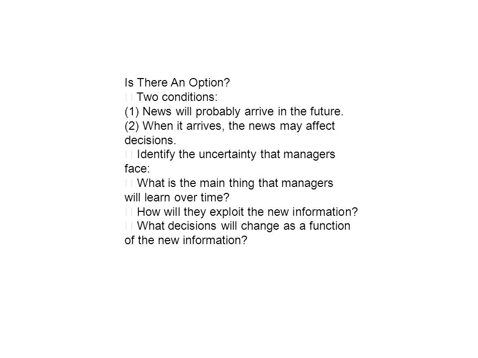 Is There An Option? Two conditions: (1) News will probably arrive in the future. (2) When it arrives, the news may affect decisions. Identify the unce