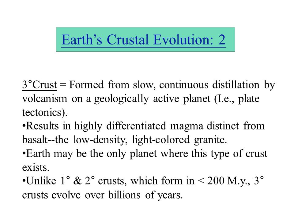 Earths Crustal Evolution: 2 3°Crust = Formed from slow, continuous distillation by volcanism on a geologically active planet (I.e., plate tectonics).