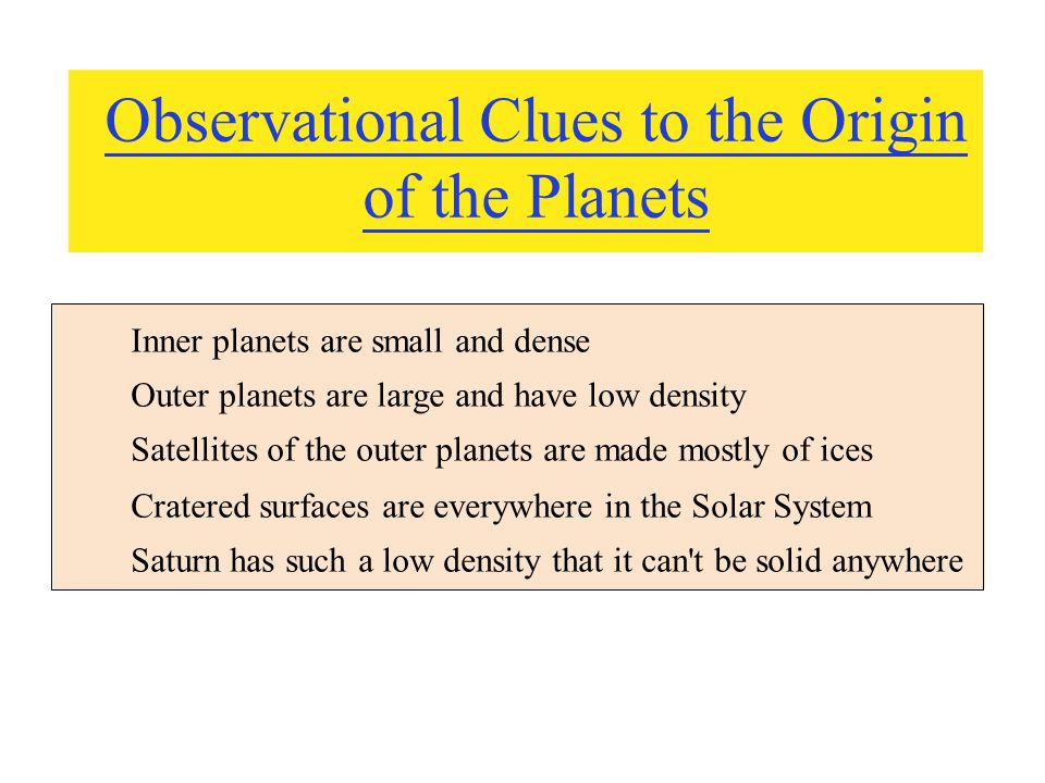Observational Clues to the Origin of the Planets Inner planets are small and dense Outer planets are large and have low density Satellites of the outer planets are made mostly of ices Cratered surfaces are everywhere in the Solar System Saturn has such a low density that it can t be solid anywhere