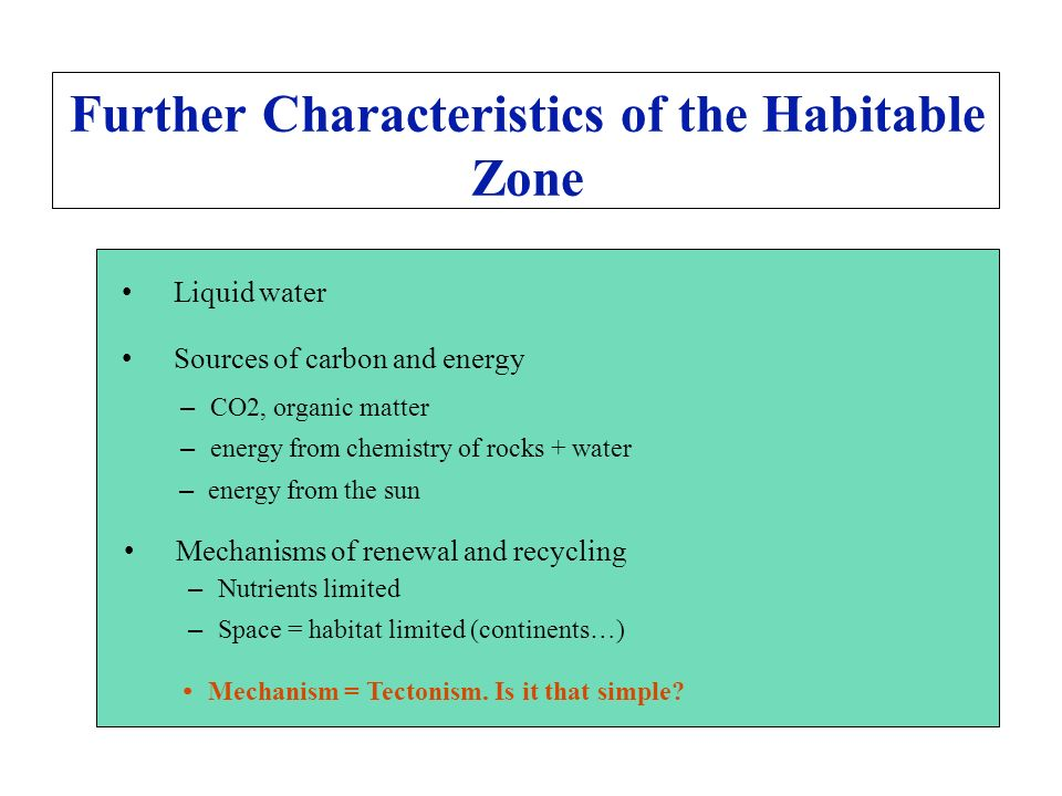 Further Characteristics of the Habitable Zone Liquid water Sources of carbon and energy – CO2, organic matter – energy from chemistry of rocks + water – energy from the sun Mechanisms of renewal and recycling – Nutrients limited – Space = habitat limited (continents…) Mechanism = Tectonism.