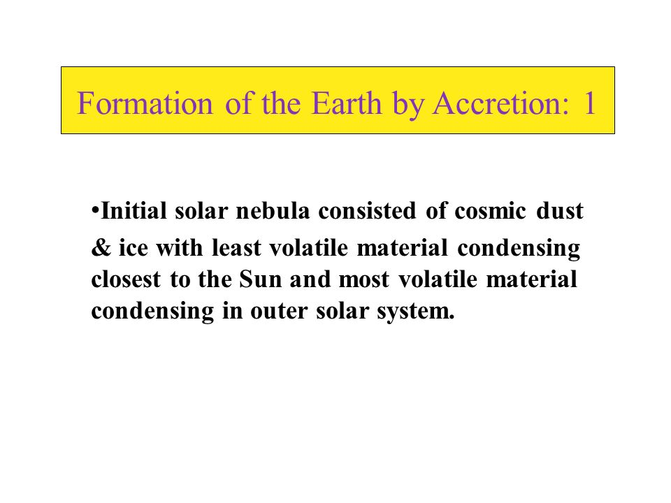 Formation of the Earth by Accretion: 1 Initial solar nebula consisted of cosmic dust & ice with least volatile material condensing closest to the Sun and most volatile material condensing in outer solar system.