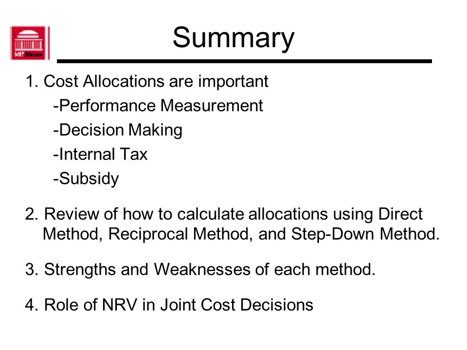 Summary 1. Cost Allocations are important -Performance Measurement -Decision Making -Internal Tax -Subsidy 2. Review of how to calculate allocations u
