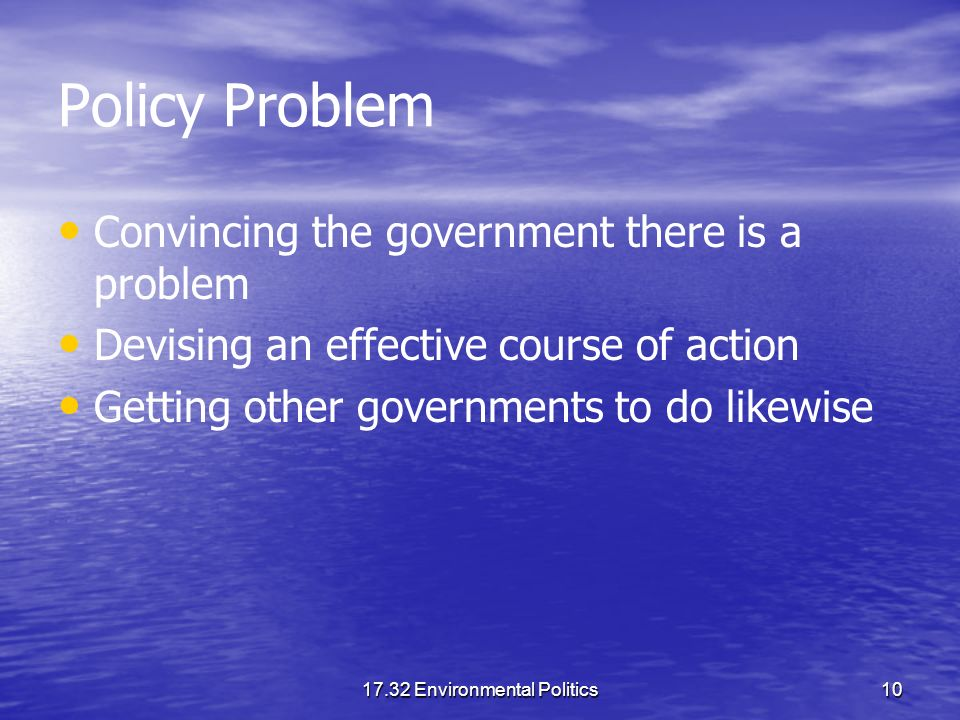 17.32 Environmental Politics10 Policy Problem Convincing the government there is a problem Devising an effective course of action Getting other governments to do likewise