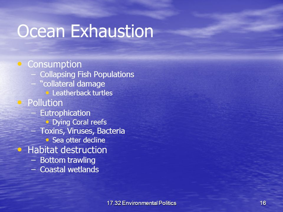 17.32 Environmental Politics16 Ocean Exhaustion Consumption – –Collapsing Fish Populations – –collateral damage Leatherback turtles Pollution – –Eutro