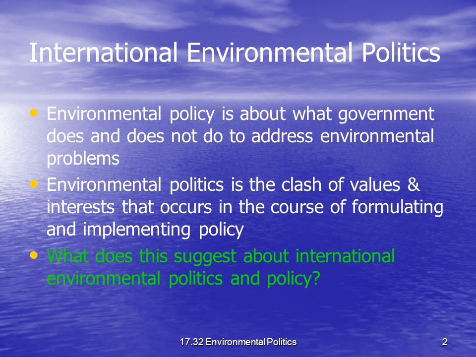 17.32 Environmental Politics2 International Environmental Politics Environmental policy is about what government does and does not do to address environmental problems Environmental politics is the clash of values & interests that occurs in the course of formulating and implementing policy What does this suggest about international environmental politics and policy