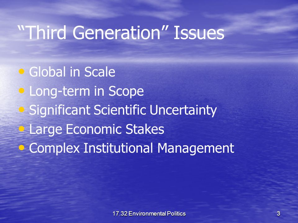 17.32 Environmental Politics3 Third Generation Issues Global in Scale Long-term in Scope Significant Scientific Uncertainty Large Economic Stakes Complex Institutional Management