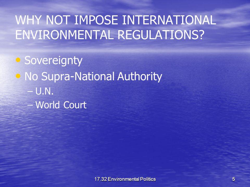 17.32 Environmental Politics5 WHY NOT IMPOSE INTERNATIONAL ENVIRONMENTAL REGULATIONS? Sovereignty No Supra-National Authority – –U.N. – –World Court