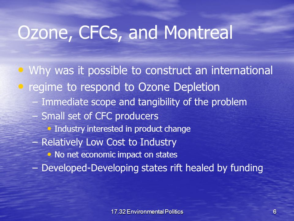 17.32 Environmental Politics6 Ozone, CFCs, and Montreal Why was it possible to construct an international regime to respond to Ozone Depletion – –Imme