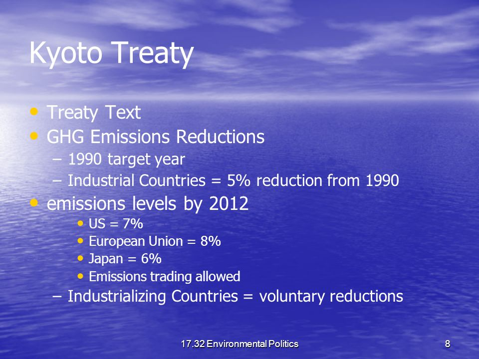 17.32 Environmental Politics8 Kyoto Treaty Treaty Text GHG Emissions Reductions – –1990 target year – –Industrial Countries = 5% reduction from 1990 emissions levels by 2012 US = 7% European Union = 8% Japan = 6% Emissions trading allowed – –Industrializing Countries = voluntary reductions