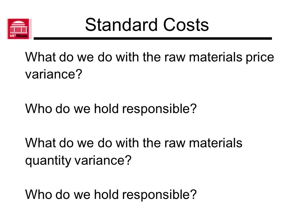 Standard Costs What do we do with the raw materials price variance? Who do we hold responsible? What do we do with the raw materials quantity variance