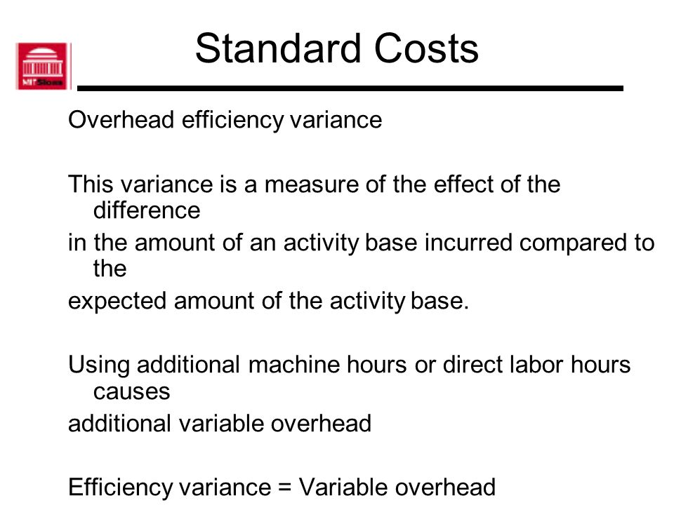 Standard Costs Overhead efficiency variance This variance is a measure of the effect of the difference in the amount of an activity base incurred comp