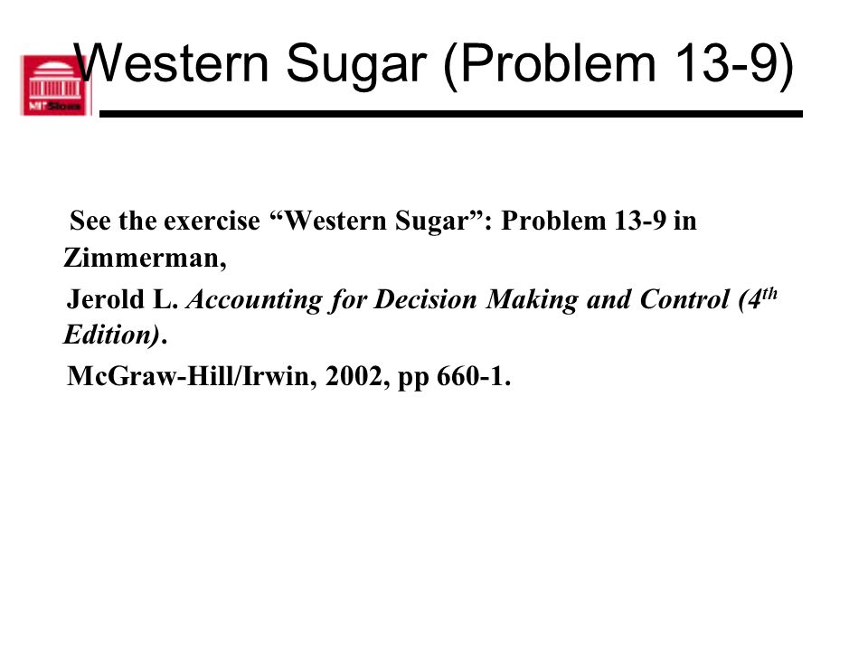 Western Sugar (Problem 13-9) See the exercise Western Sugar: Problem 13-9 in Zimmerman, Jerold L. Accounting for Decision Making and Control (4 th Edi