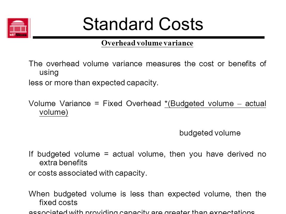 Standard Costs Overhead volume variance The overhead volume variance measures the cost or benefits of using less or more than expected capacity. Volum