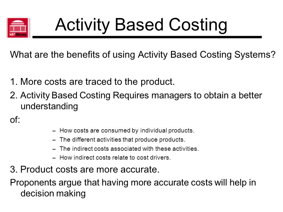 Activity Based Costing What are the benefits of using Activity Based Costing Systems? 1. More costs are traced to the product. 2. Activity Based Costi