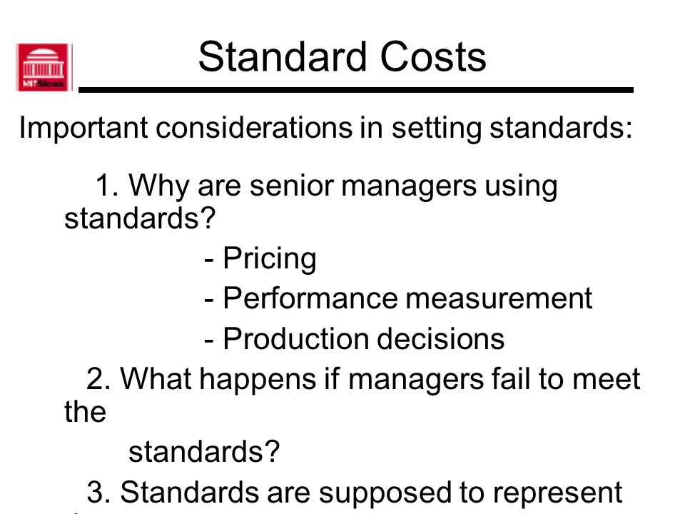 Standard Costs Important considerations in setting standards: 1. Why are senior managers using standards? - Pricing - Performance measurement - Produc