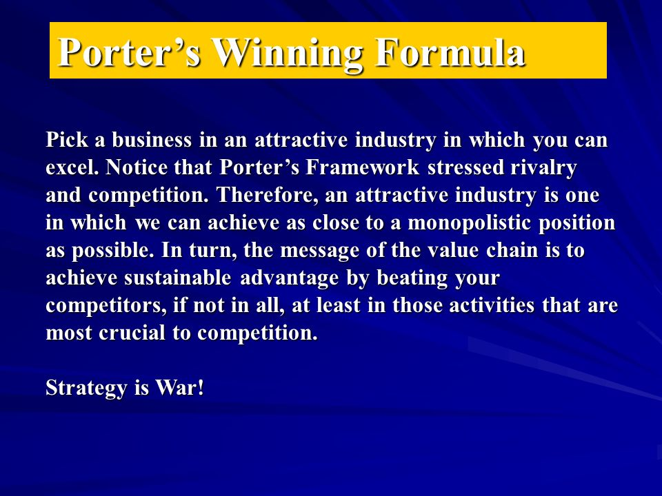 Porters Winning Formula Pick a business in an attractive industry in which you can excel. Notice that Porters Framework stressed rivalry and competiti