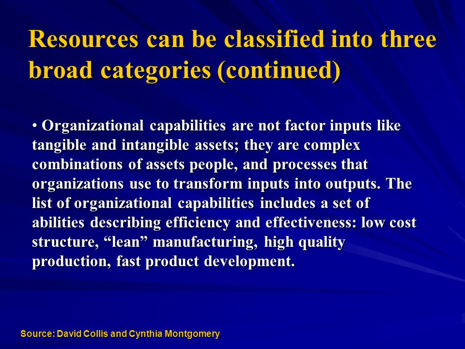 Resources can be classified into three broad categories (continued) Organizational capabilities are not factor inputs like Organizational capabilities