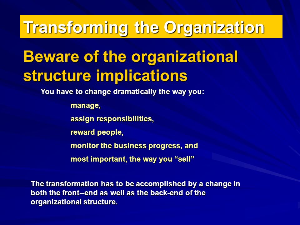 Transforming the Organization Beware of the organizational structure implications You have to change dramatically the way you: manage, assign responsibilities, reward people, monitor the business progress, and most important, the way you sell The transformation has to be accomplished by a change in both the front--end as well as the back-end of the organizational structure.