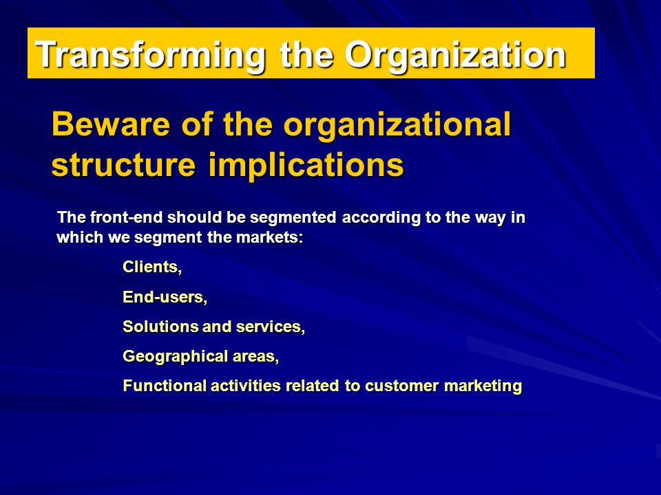 Transforming the Organization Beware of the organizational structure implications The front-end should be segmented according to the way in which we segment the markets: Clients, End-users, End-users, Solutions and services, Solutions and services, Geographical areas, Geographical areas, Functional activities related to customer marketing Functional activities related to customer marketing