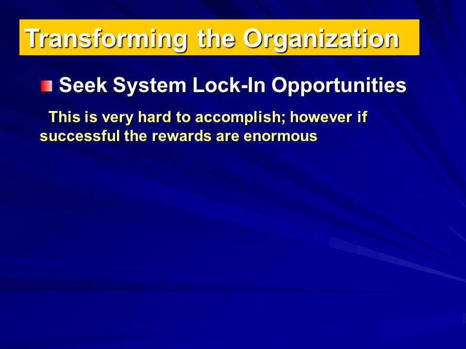 Transforming the Organization Seek System Lock-In Opportunities This is very hard to accomplish; however if successful the rewards are enormous