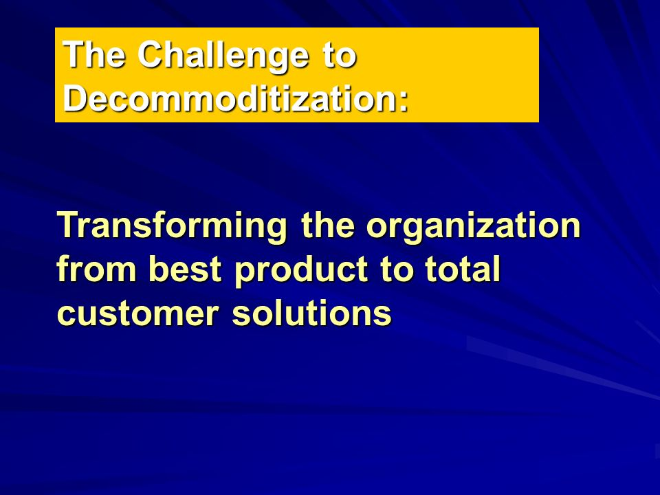 The Challenge to Decommoditization: Transforming the organization from best product to total customer solutions