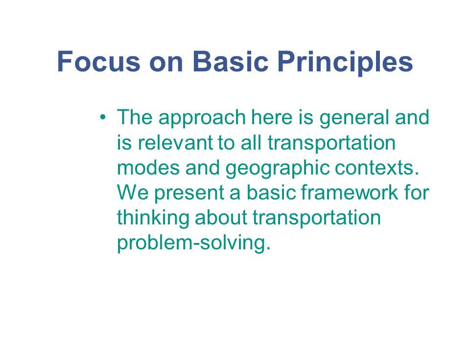 Focus on Basic Principles The approach here is general and is relevant to all transportation modes and geographic contexts.