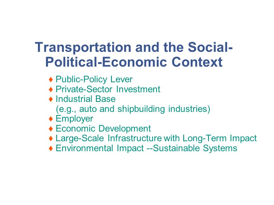 Transportation and the Social- Political-Economic Context Public-Policy Lever Private-Sector Investment Industrial Base (e.g., auto and shipbuilding industries) Employer Economic Development Large-Scale Infrastructure with Long-Term Impact Environmental Impact --Sustainable Systems