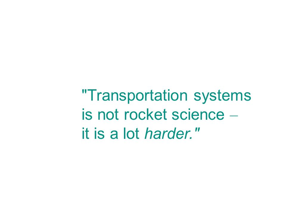 Transportation systems is not rocket science – it is a lot harder.