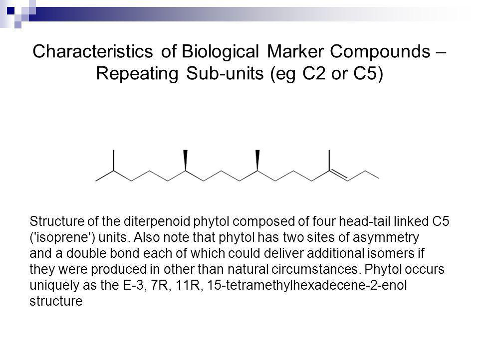Characteristics of Biological Marker Compounds – Repeating Sub-units (eg C2 or C5) Structure of the diterpenoid phytol composed of four head-tail link