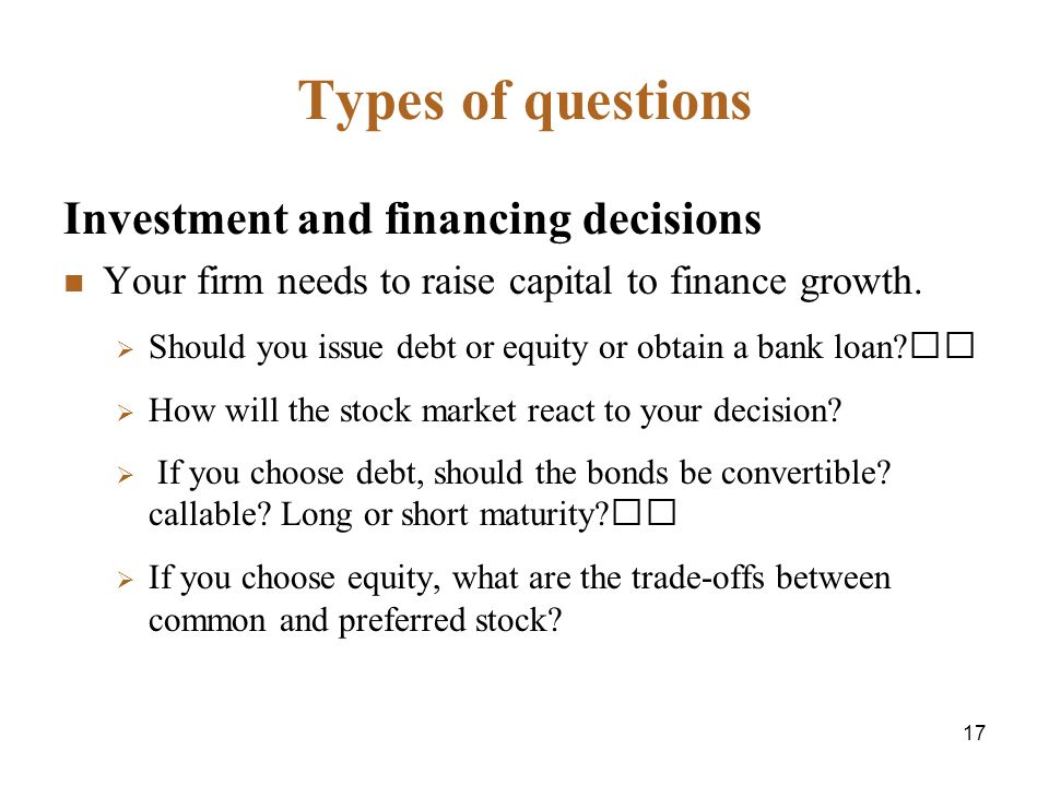 17 Types of questions Investment and financing decisions Your firm needs to raise capital to finance growth.